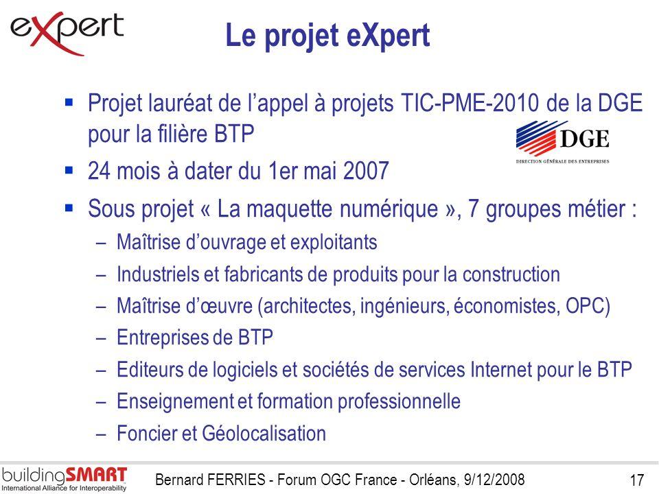 17 Bernard FERRIES - Forum OGC France - Orléans, 9/12/2008 Le projet eXpert Projet lauréat de lappel à projets TIC-PME-2010 de la DGE pour la filière