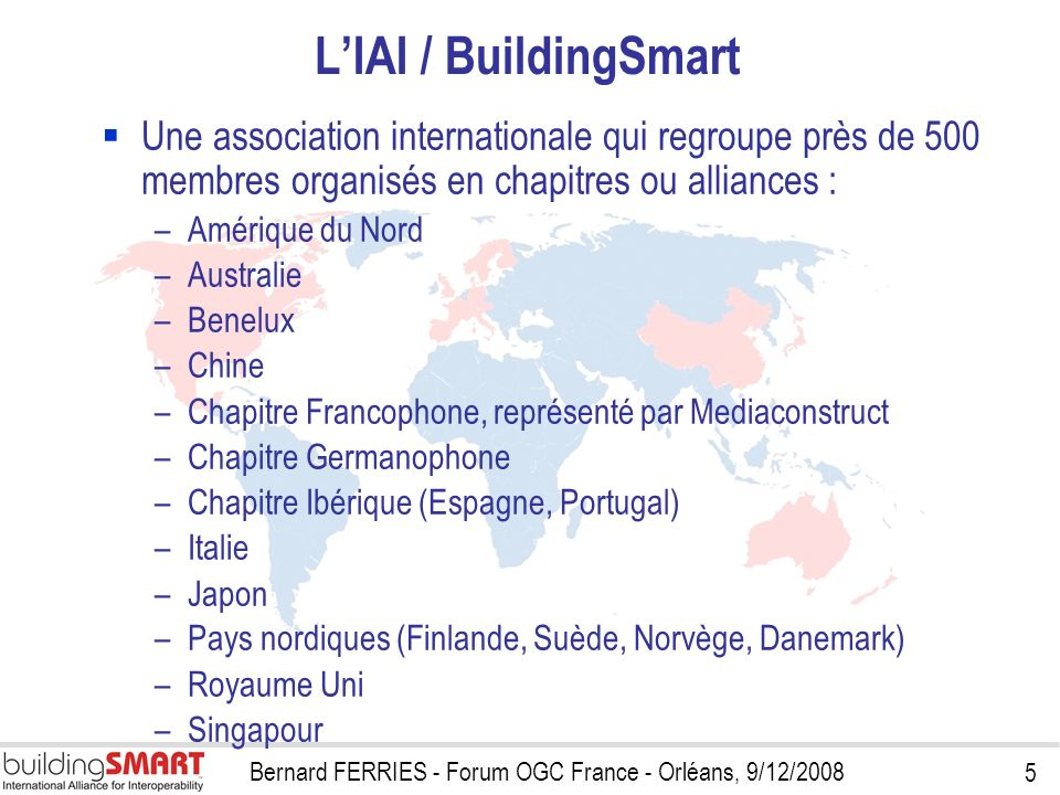 5 Bernard FERRIES - Forum OGC France - Orléans, 9/12/2008 LIAI / BuildingSmart Une association internationale qui regroupe près de 500 membres organis