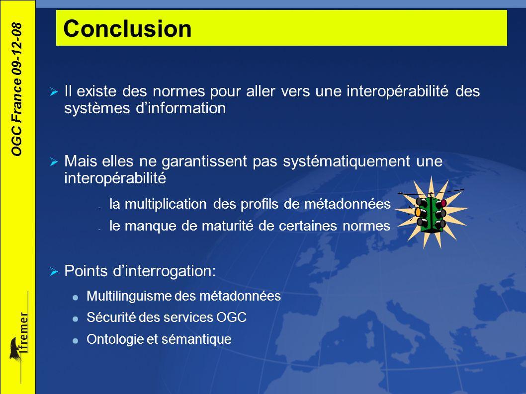 OGC France 09-12-08 Conclusion Il existe des normes pour aller vers une interopérabilité des systèmes dinformation Mais elles ne garantissent pas syst
