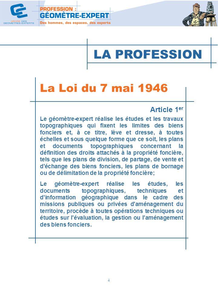 4 La Loi du 7 mai 1946 Article 1 er Le géomètre-expert réalise les études et les travaux topographiques qui fixent les limites des biens fonciers et,