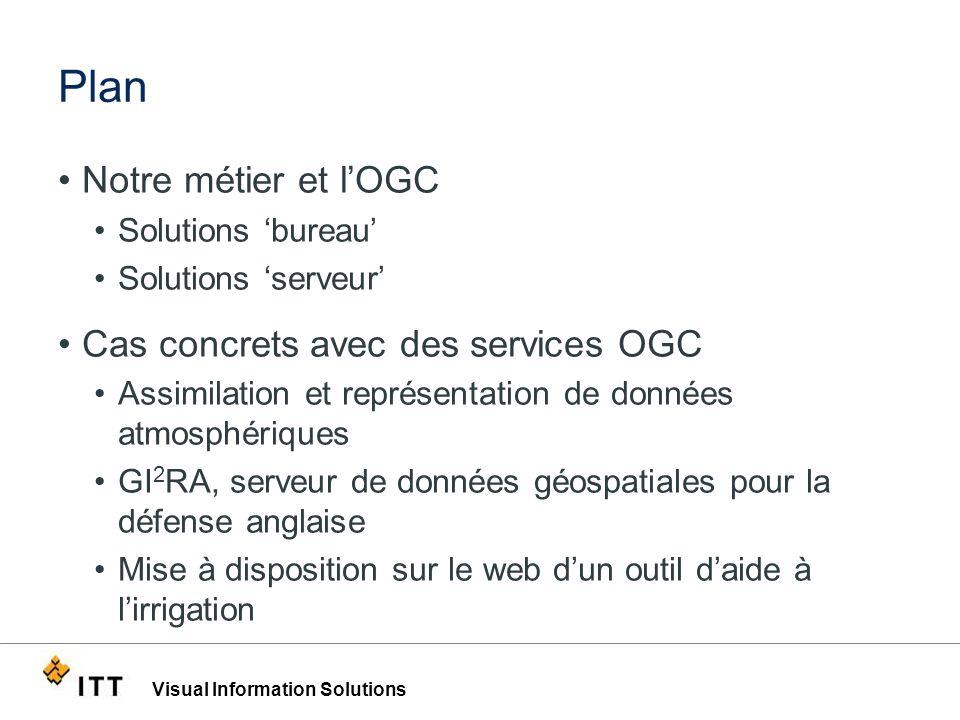 Visual Information Solutions Plan Notre métier et lOGC Solutions bureau Solutions serveur Cas concrets avec des services OGC Assimilation et représent