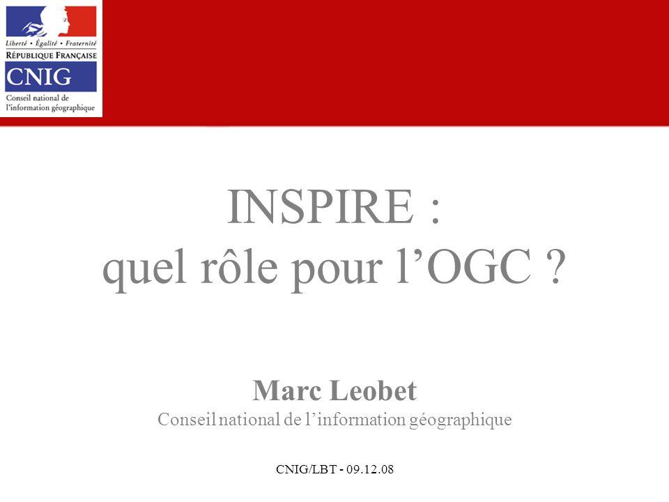 CNIG/LBT - 09.12.08 Marc Leobet Conseil national de linformation géographique INSPIRE : quel rôle pour lOGC ?