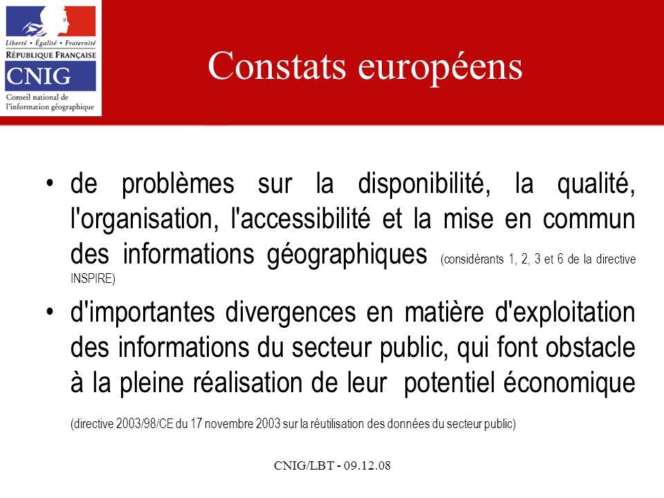 CNIG/LBT - 09.12.08 Constats européens de problèmes sur la disponibilité, la qualité, l organisation, l accessibilité et la mise en commun des informations géographiques (considérants 1, 2, 3 et 6 de la directive INSPIRE) d importantes divergences en matière d exploitation des informations du secteur public, qui font obstacle à la pleine réalisation de leur potentiel économique (directive 2003/98/CE du 17 novembre 2003 sur la réutilisation des données du secteur public)