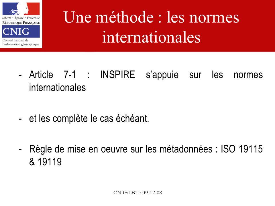 CNIG/LBT - 09.12.08 Une méthode : les normes internationales -Article 7-1 : INSPIRE sappuie sur les normes internationales -et les complète le cas échéant.