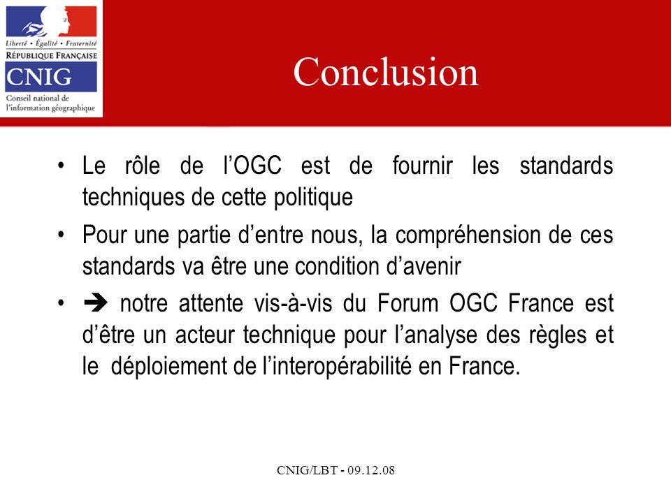 CNIG/LBT - 09.12.08 Conclusion Le rôle de lOGC est de fournir les standards techniques de cette politique Pour une partie dentre nous, la compréhension de ces standards va être une condition davenir notre attente vis-à-vis du Forum OGC France est dêtre un acteur technique pour lanalyse des règles et le déploiement de linteropérabilité en France.