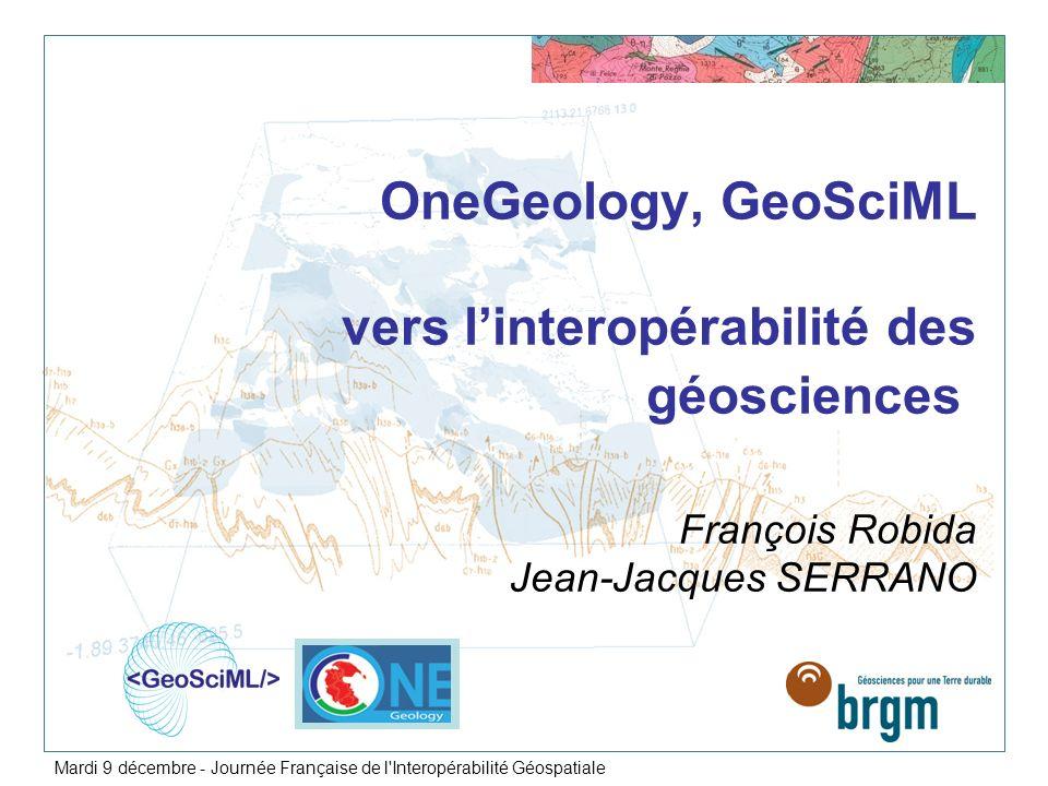 Un modèle de données (GeoScience Markup Language) Développé depuis 2003 par la communauté scientifique (acceptation internationale) Sappuyant sur les standards OGC-ISO GML et O&M Permettant de représenter la structure des données géologiques et la sémantique V2.0 disponible décembre 2008 Des vocabulaires / concepts de référence Le candidat pour le format déchange de données géologiques dINSPIRE Quest-ce que GeoSciML.