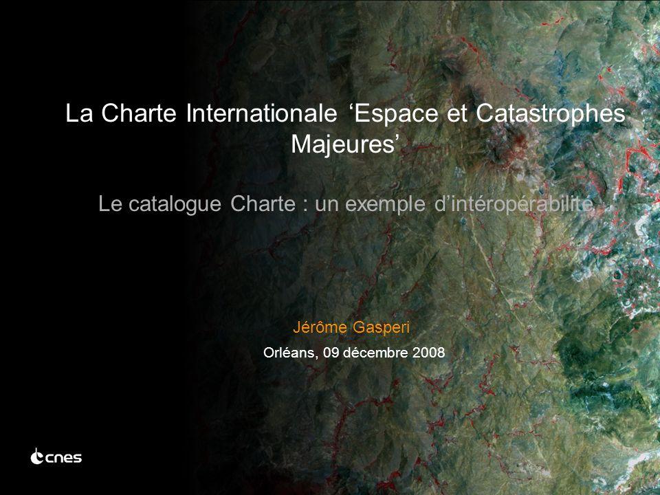Jérôme Gasperi Orléans, 09 décembre 2008 La Charte Internationale Espace et Catastrophes Majeures Le catalogue Charte : un exemple dintéropérabilité