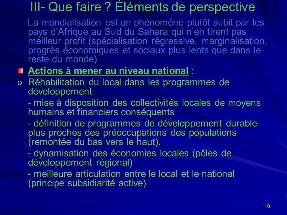 18 III- Que faire ? Éléments de perspective La mondialisation est un phénomène plutôt subit par les pays dAfrique au Sud du Sahara qui nen tirent pas