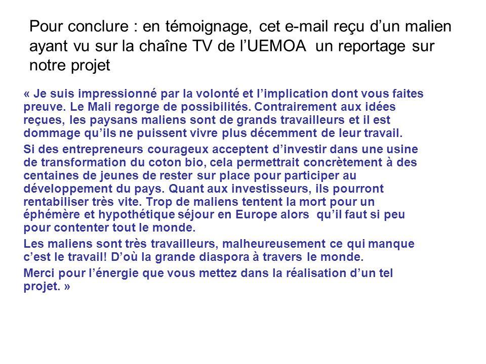 Pour conclure : en témoignage, cet e-mail reçu dun malien ayant vu sur la chaîne TV de lUEMOA un reportage sur notre projet « Je suis impressionné par la volonté et limplication dont vous faites preuve.