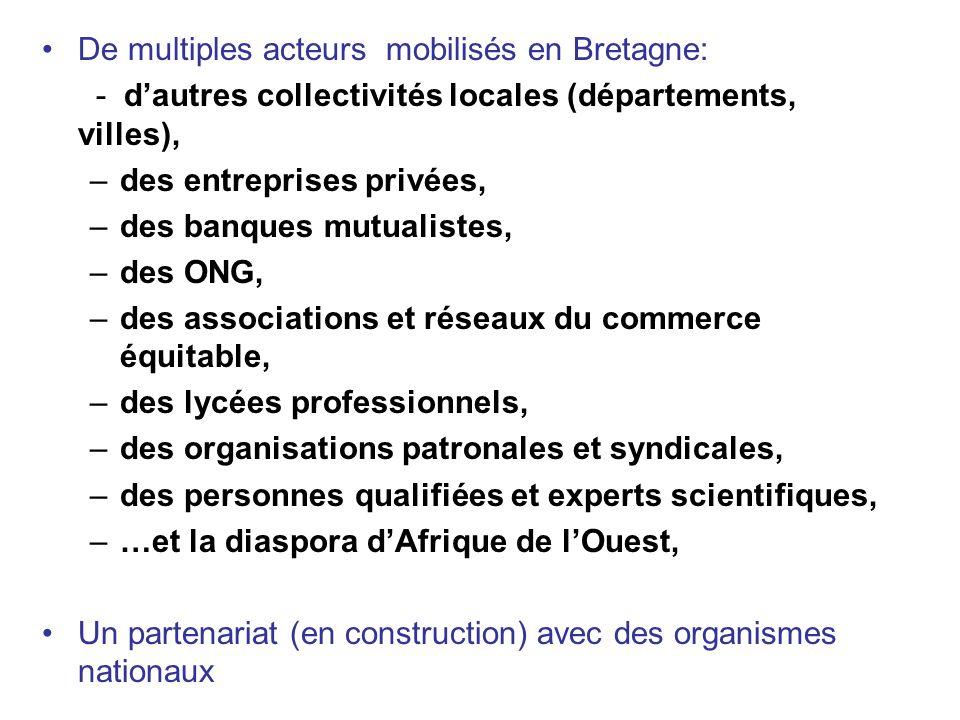 De multiples acteurs mobilisés en Bretagne: - dautres collectivités locales (départements, villes), –des entreprises privées, –des banques mutualistes, –des ONG, –des associations et réseaux du commerce équitable, –des lycées professionnels, –des organisations patronales et syndicales, –des personnes qualifiées et experts scientifiques, –…et la diaspora dAfrique de lOuest, Un partenariat (en construction) avec des organismes nationaux