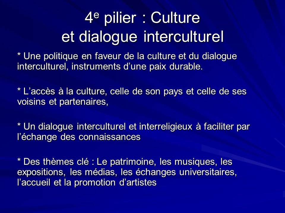 4 e pilier : Culture et dialogue interculturel * Une politique en faveur de la culture et du dialogue interculturel, instruments dune paix durable. *