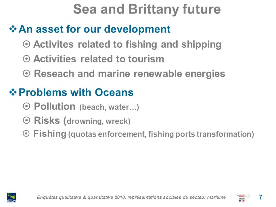 Sea and Brittany future An asset for our development Activites related to fishing and shipping Activities related to tourism Reseach and marine renewable energies Problems with Oceans Pollution (beach, water…) Risks ( drowning, wreck) Fishing (quotas enforcement, fishing ports transformation) Enquêtes qualitative & quantitative 2010, représentations sociales du secteur maritime 7