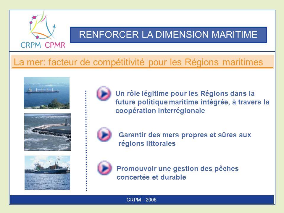 Un rôle légitime pour les Régions dans la future politique maritime intégrée, à travers la coopération interrégionale Promouvoir une gestion des pêches concertée et durable Garantir des mers propres et sûres aux régions littorales La mer: facteur de compétitivité pour les Régions maritimes RENFORCER LA DIMENSION MARITIME CRPM – 2006