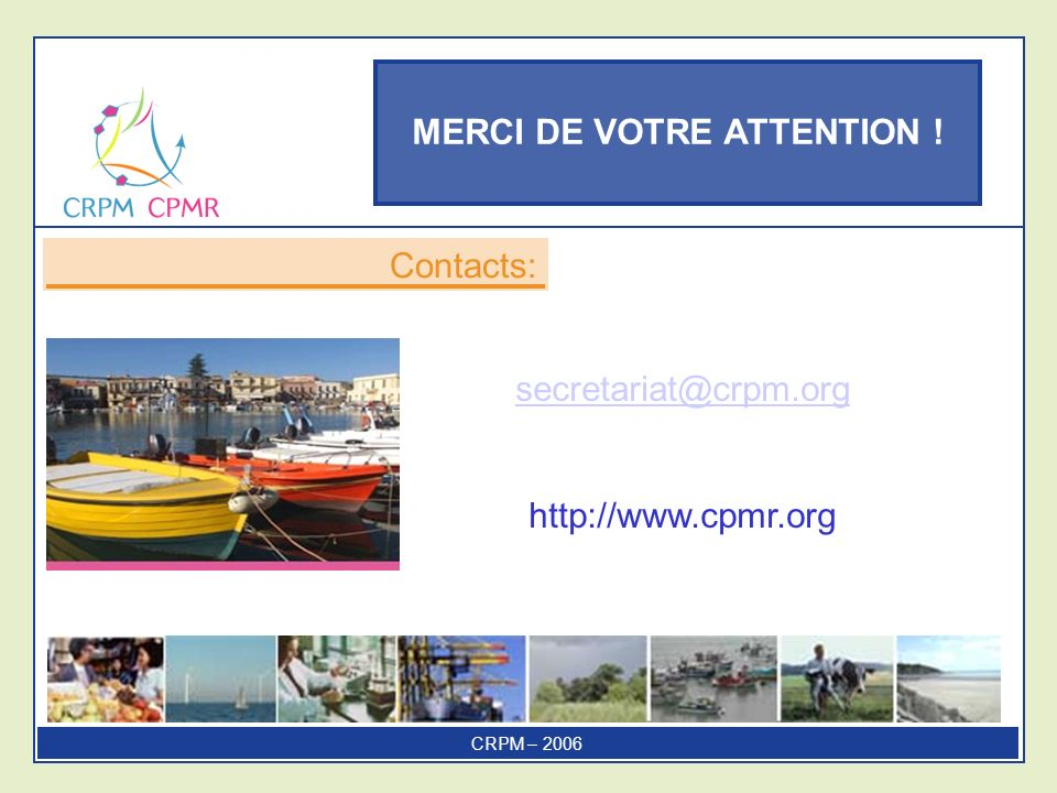 MERCI DE VOTRE ATTENTION ! Contacts: CRPM – 2006 secretariat@crpm.org http://www.cpmr.org