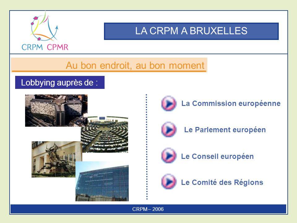 La Commission européenne Le Conseil européen Le Comité des Régions Le Parlement européen LA CRPM A BRUXELLES Au bon endroit, au bon moment LA CRPM A BRUXELLES Lobbying auprès de : CRPM – 2006
