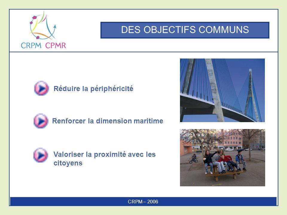 DES OBJECTIFS COMMUNS Réduire la périphéricité Renforcer la dimension maritime CRPM – 2006 Valoriser la proximité avec les citoyens