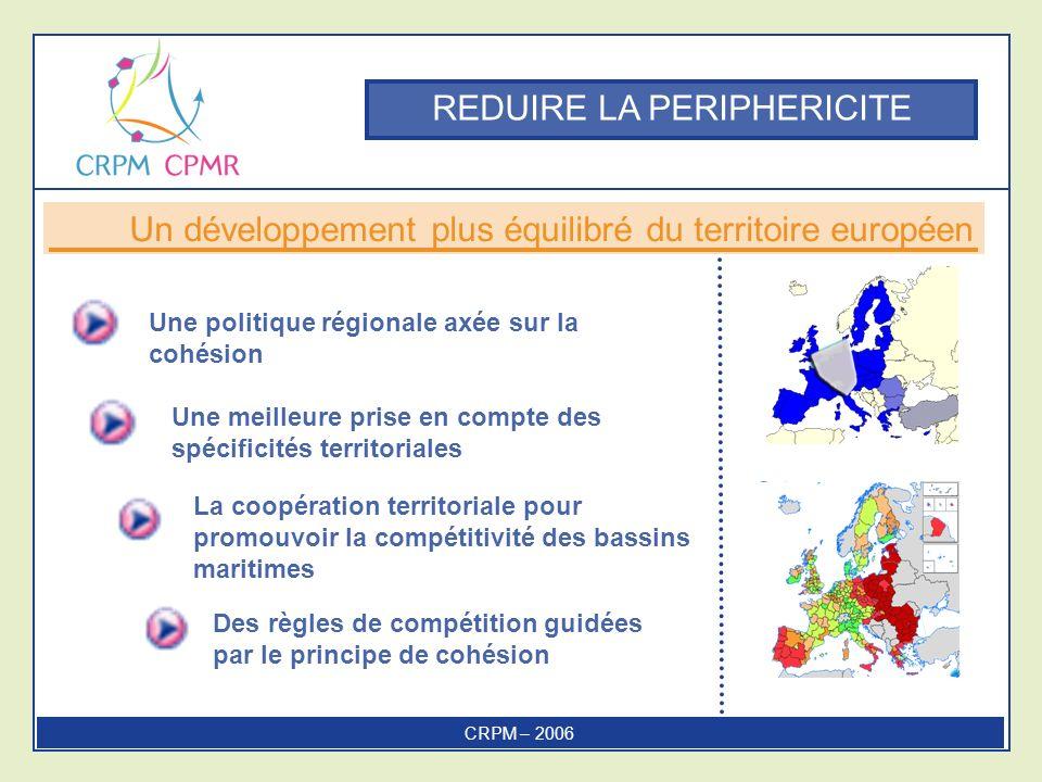 REDUIRE LA PERIPHERICITE Une politique régionale axée sur la cohésion La coopération territoriale pour promouvoir la compétitivité des bassins maritimes Des règles de compétition guidées par le principe de cohésion Un développement plus équilibré du territoire européen CRPM – 2006 Une meilleure prise en compte des spécificités territoriales