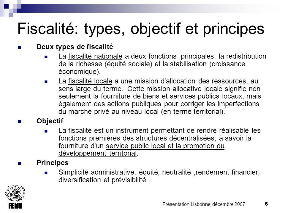 Présentation Lisbonne, décembre 2007 6 Fiscalité: types, objectif et principes Deux types de fiscalité La fiscalité nationale a deux fonctions principales: la redistribution de la richesse (équité sociale) et la stabilisation (croissance économique).
