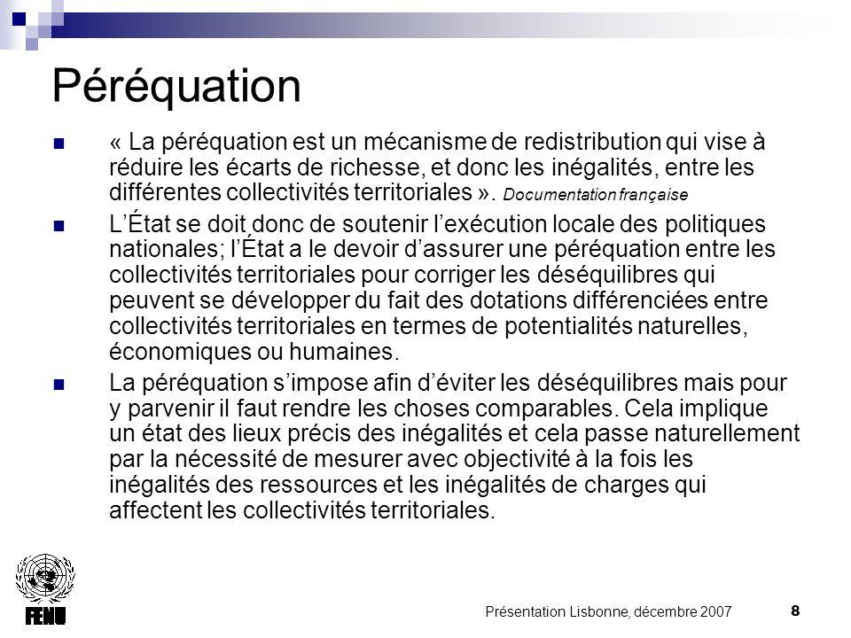 Présentation Lisbonne, décembre 2007 8 Péréquation « La péréquation est un mécanisme de redistribution qui vise à réduire les écarts de richesse, et donc les inégalités, entre les différentes collectivités territoriales ».