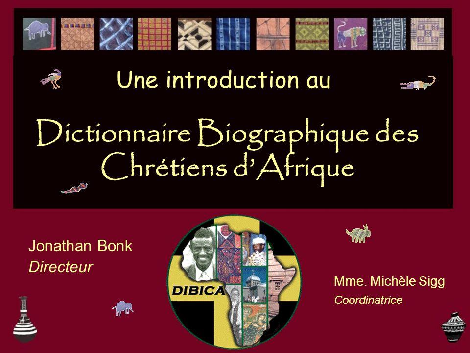 Dictionnaire Biographique des Chrétiens dAfrique Jonathan Bonk Directeur Mme. Michèle Sigg Une introduction au Coordinatrice