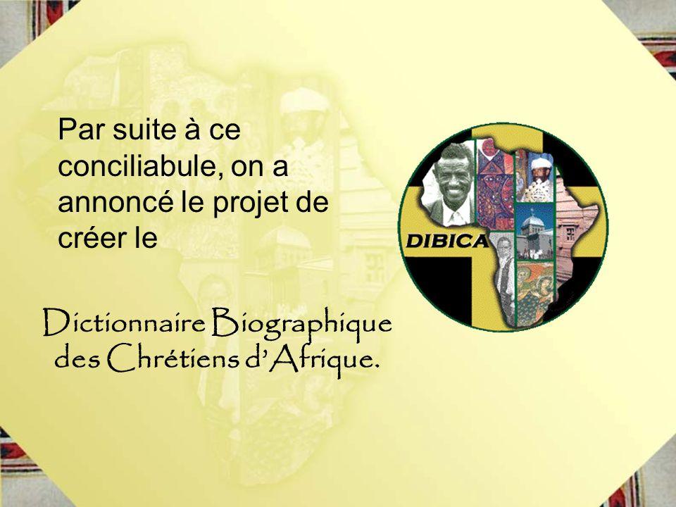 Par suite à ce conciliabule, on a annoncé le projet de créer le Dictionnaire Biographique des Chrétiens dAfrique.