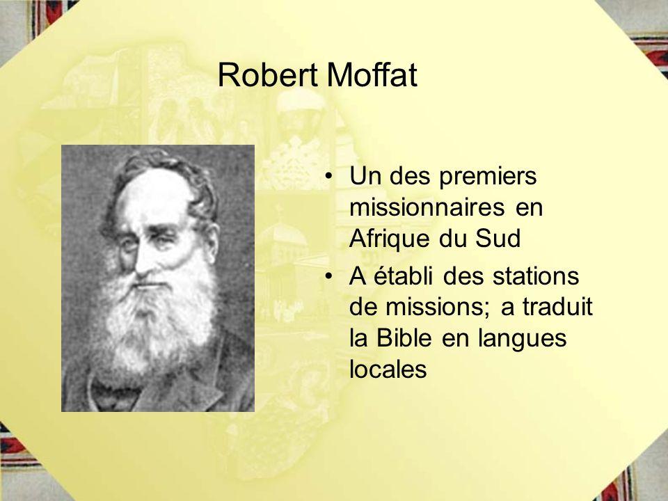 Un des premiers missionnaires en Afrique du Sud A établi des stations de missions; a traduit la Bible en langues locales Robert Moffat