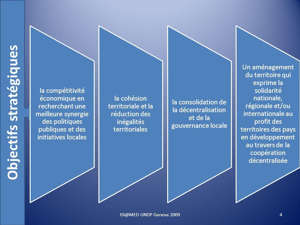 Objectifs stratégiques la compétitivité économique en recherchant une meilleure synergie des politiques publiques et des initiatives locales la cohésion territoriale et la réduction des inégalités territoriales la consolidation de la décentralisation et de la gouvernance locale Un aménagement du territoire qui exprime la solidarité nationale, régionale et/ou internationale au profit des territoires des pays en développement au travers de la coopération décentralisée 4ISI@MED UNDP Geneva 2009