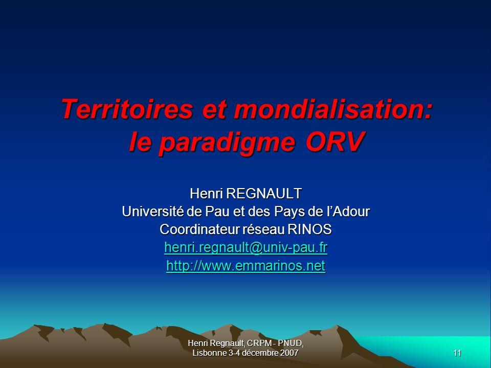 11 Henri Regnault, CRPM - PNUD, Lisbonne 3-4 décembre 2007 Territoires et mondialisation: le paradigme ORV Henri REGNAULT Université de Pau et des Pays de lAdour Coordinateur réseau RINOS henri.regnault@univ-pau.fr http://www.emmarinos.net