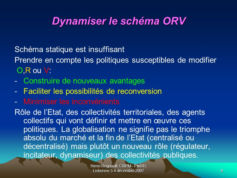 Henri Regnault, CRPM - PNUD, Lisbonne 3-4 décembre 20079 Dynamiser le schéma ORV Schéma statique est insuffisant Prendre en compte les politiques susceptibles de modifier O,R ou V: -Construire de nouveaux avantages -Faciliter les possibilités de reconversion -Minimiser les inconvénients Rôle de lEtat, des collectivités territoriales, des agents collectifs qui vont définir et mettre en œuvre ces politiques.
