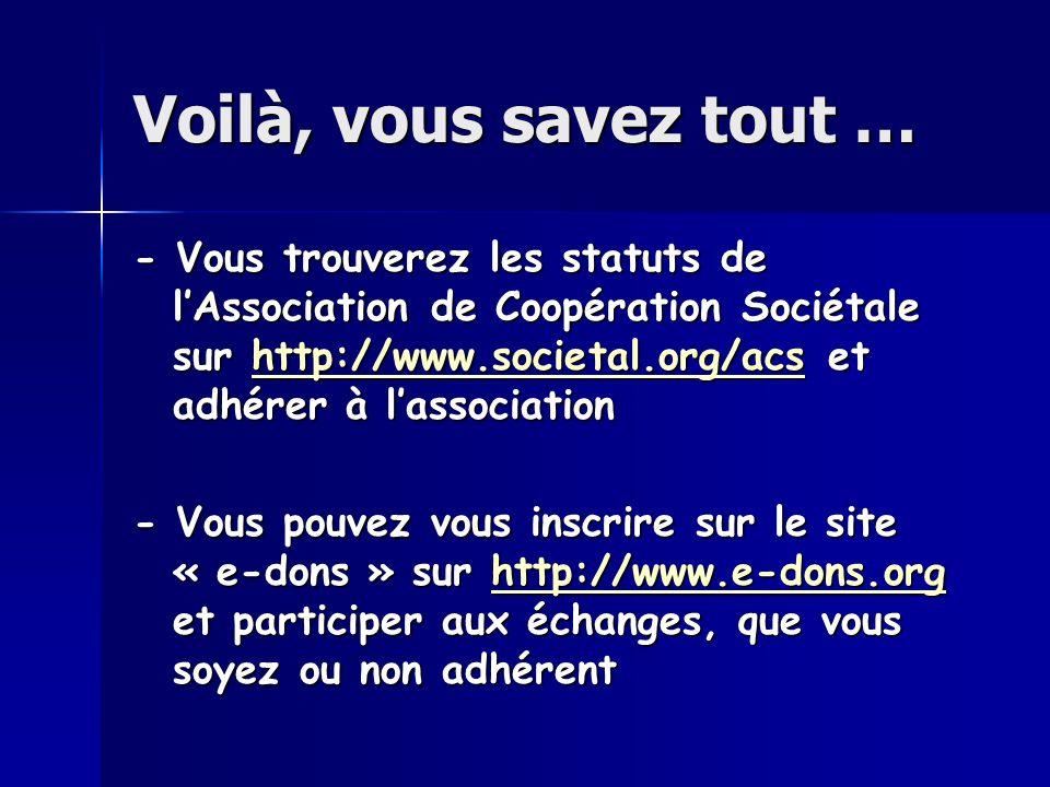 Voilà, vous savez tout … - Vous trouverez les statuts de lAssociation de Coopération Sociétale sur http://www.societal.org/acs et adhérer à lassociation http://www.societal.org/acs - Vous pouvez vous inscrire sur le site « e-dons » sur http://www.e-dons.org et participer aux échanges, que vous soyez ou non adhérent http://www.e-dons.org