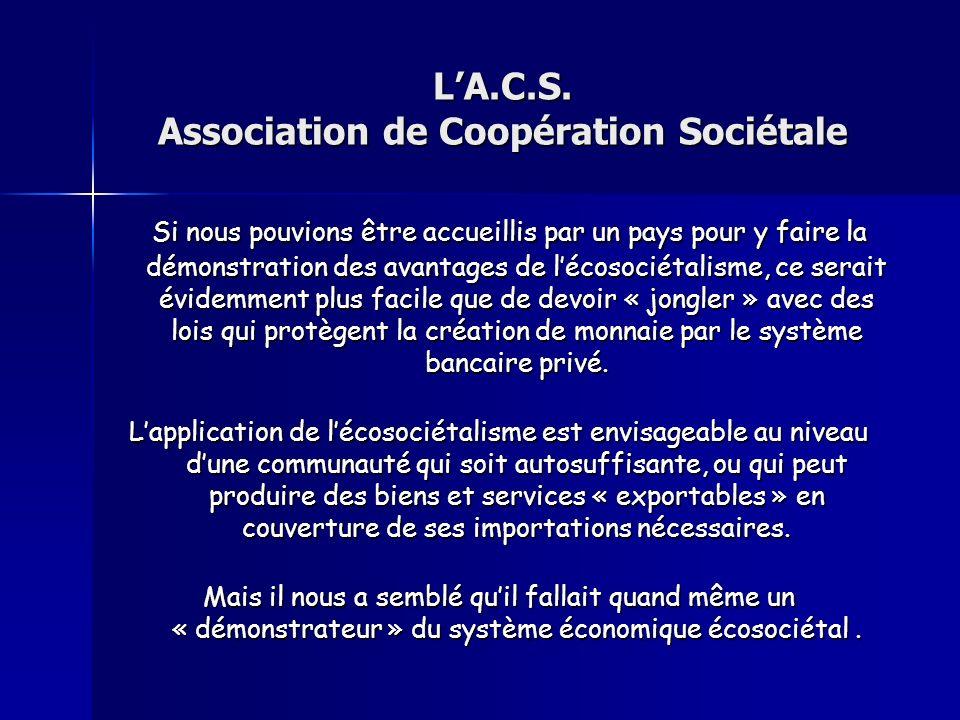 LA.C.S. Association de Coopération Sociétale Si nous pouvions être accueillis par un pays pour y faire la démonstration des avantages de lécosociétali