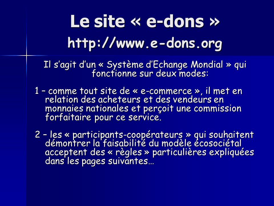 Le site « e-dons » http://www.e-dons.org Le site « e-dons » http://www.e-dons.org Il sagit dun « Système dEchange Mondial » qui fonctionne sur deux modes: 1 – comme tout site de « e-commerce », il met en relation des acheteurs et des vendeurs en monnaies nationales et perçoit une commission forfaitaire pour ce service.