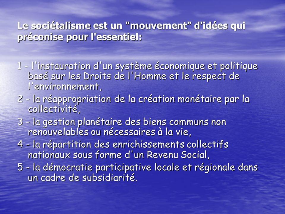Le sociétalisme est un mouvement d idées qui préconise pour l essentiel: 1 - l instauration d un système économique et politique basé sur les Droits de l Homme et le respect de l environnement, 2 - la réappropriation de la création monétaire par la collectivité, 3 - la gestion planétaire des biens communs non renouvelables ou nécessaires à la vie, 4 - la répartition des enrichissements collectifs nationaux sous forme d un Revenu Social, 5 - la démocratie participative locale et régionale dans un cadre de subsidiarité.