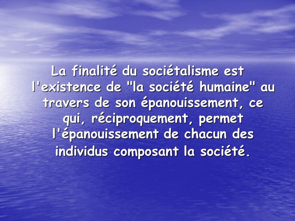 La finalité du sociétalisme est l existence de la société humaine au travers de son épanouissement, ce qui, réciproquement, permet l épanouissement de chacun des individus composant la société.