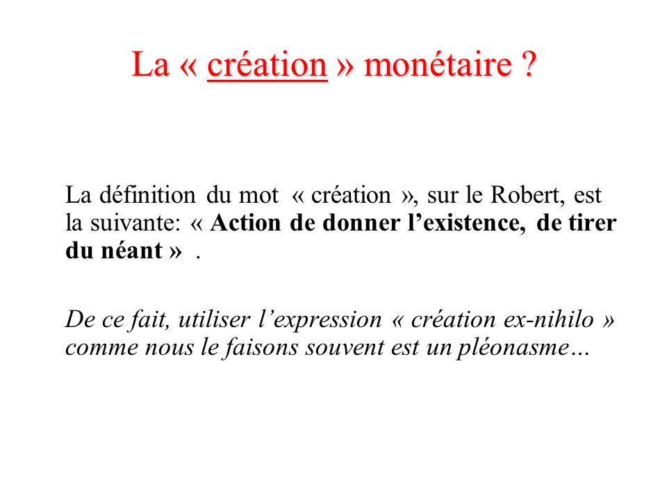 La « création » monétaire ? La définition du mot « création », sur le Robert, est la suivante: « Action de donner lexistence, de tirer du néant ». De