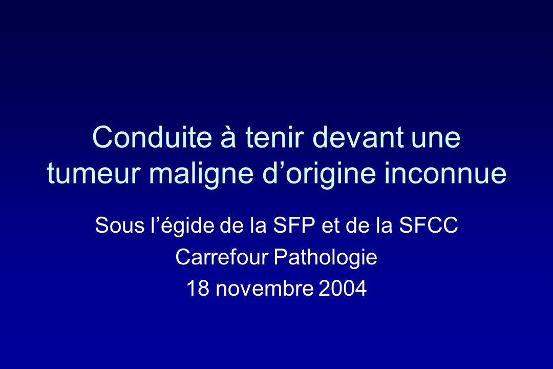 Conduite à tenir devant une tumeur maligne dorigine inconnue Sous légide de la SFP et de la SFCC Carrefour Pathologie 18 novembre 2004