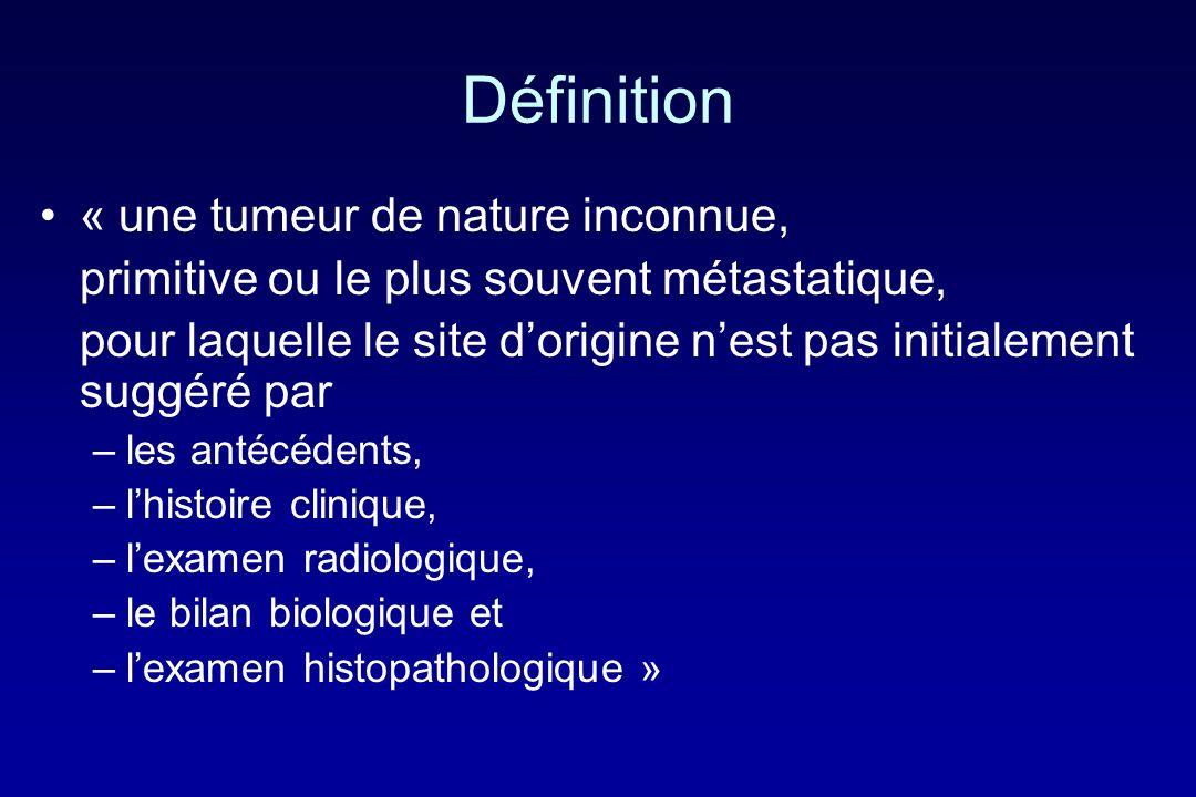 Définition « une tumeur de nature inconnue, primitive ou le plus souvent métastatique, pour laquelle le site dorigine nest pas initialement suggéré pa