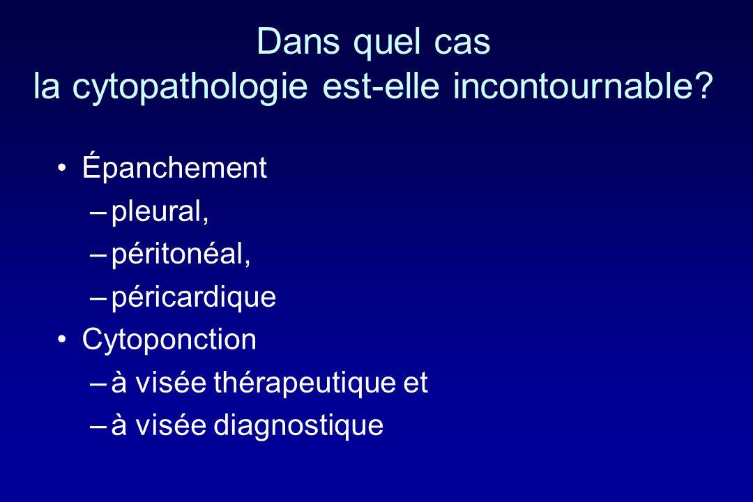 Dans quel cas la cytopathologie est-elle incontournable? Épanchement –pleural, –péritonéal, –péricardique Cytoponction –à visée thérapeutique et –à vi