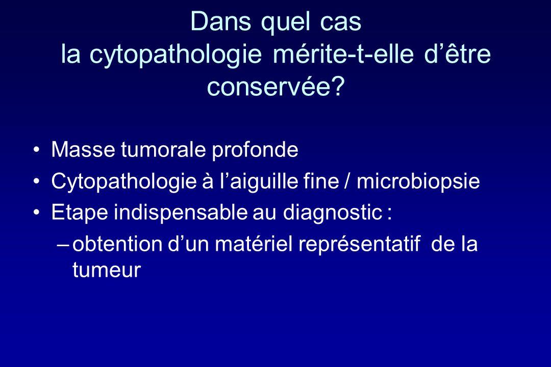 Dans quel cas la cytopathologie mérite-t-elle dêtre conservée? Masse tumorale profonde Cytopathologie à laiguille fine / microbiopsie Etape indispensa