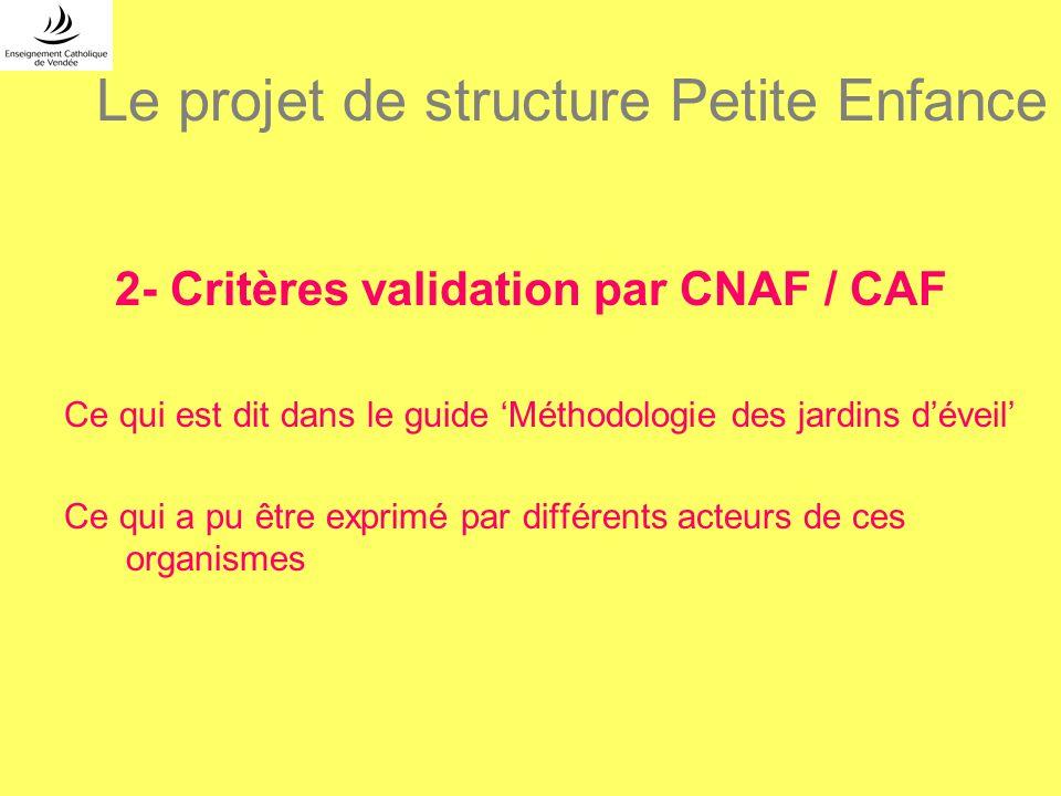 Le projet de structure Petite Enfance 2- Critères validation par CNAF / CAF Ce qui est dit dans le guide Méthodologie des jardins déveil Ce qui a pu ê