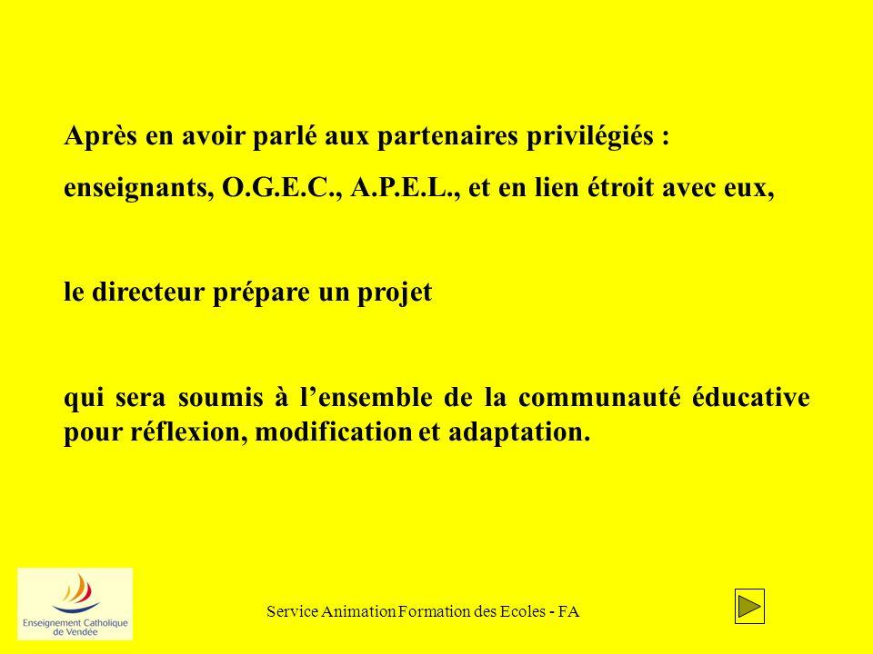 Service Animation Formation des Ecoles - FA Après en avoir parlé aux partenaires privilégiés : enseignants, O.G.E.C., A.P.E.L., et en lien étroit avec eux, le directeur prépare un projet qui sera soumis à lensemble de la communauté éducative pour réflexion, modification et adaptation.