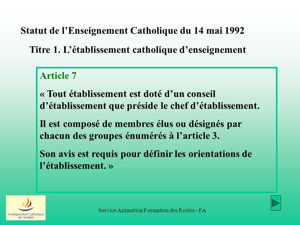 Service Animation Formation des Ecoles - FA Statut de lEnseignement Catholique du 14 mai 1992 Article 7 « Tout établissement est doté dun conseil détablissement que préside le chef détablissement.