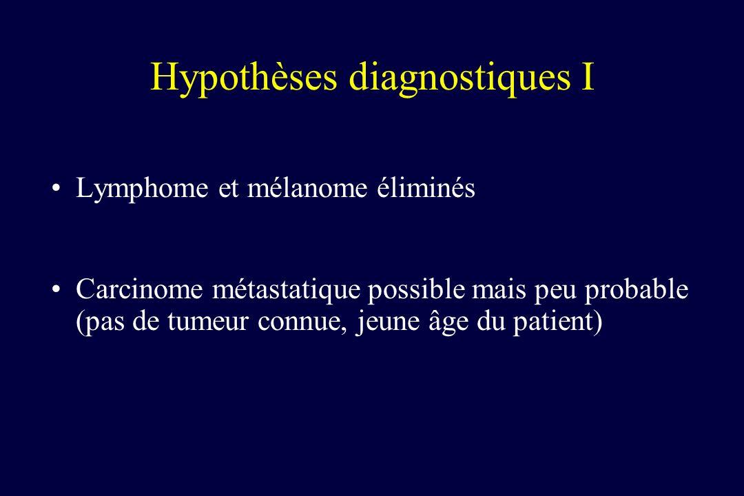 Hypothèses diagnostiques I Lymphome et mélanome éliminés Carcinome métastatique possible mais peu probable (pas de tumeur connue, jeune âge du patient
