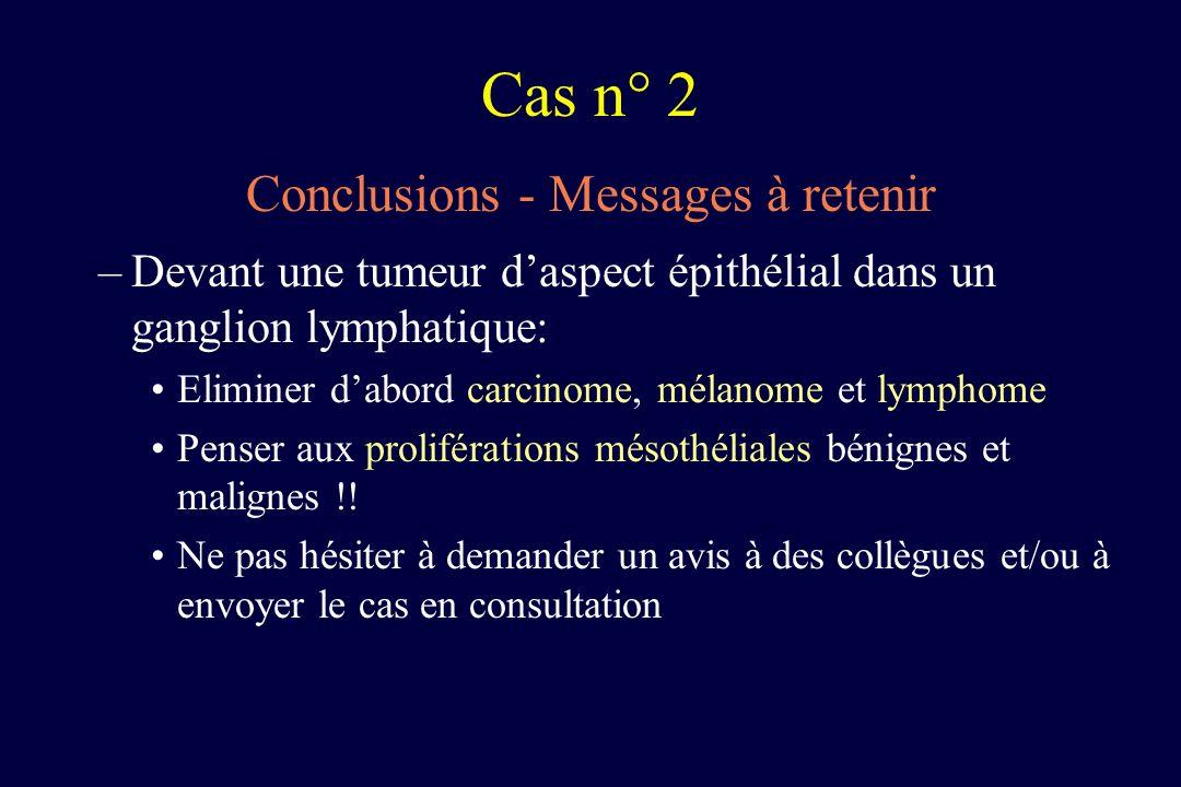 Conclusions - Messages à retenir –Devant une tumeur daspect épithélial dans un ganglion lymphatique: Eliminer dabord carcinome, mélanome et lymphome P