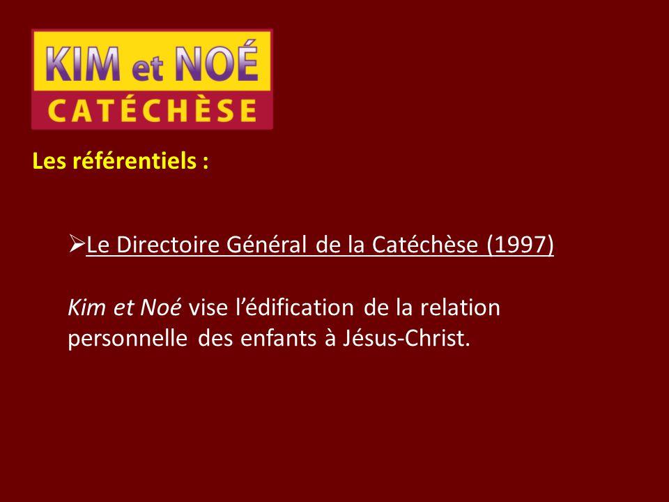 Les référentiels : Le Directoire Général de la Catéchèse (1997) Kim et Noé vise lédification de la relation personnelle des enfants à Jésus-Christ.