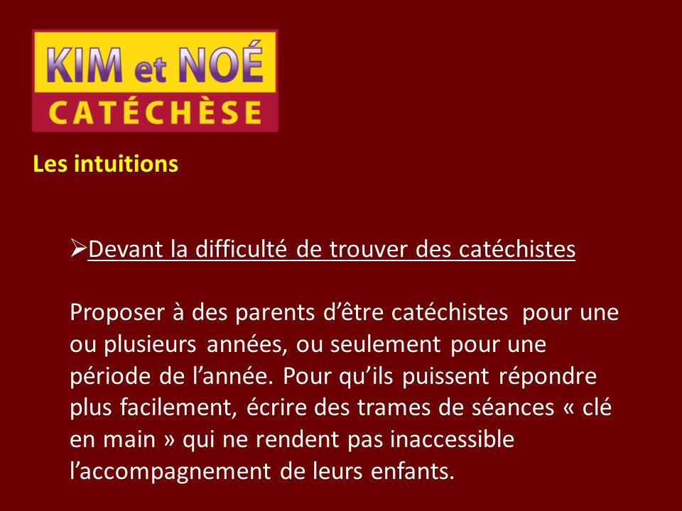 Les intuitions Devant la difficulté de trouver des catéchistes Proposer à des parents dêtre catéchistes pour une ou plusieurs années, ou seulement pou