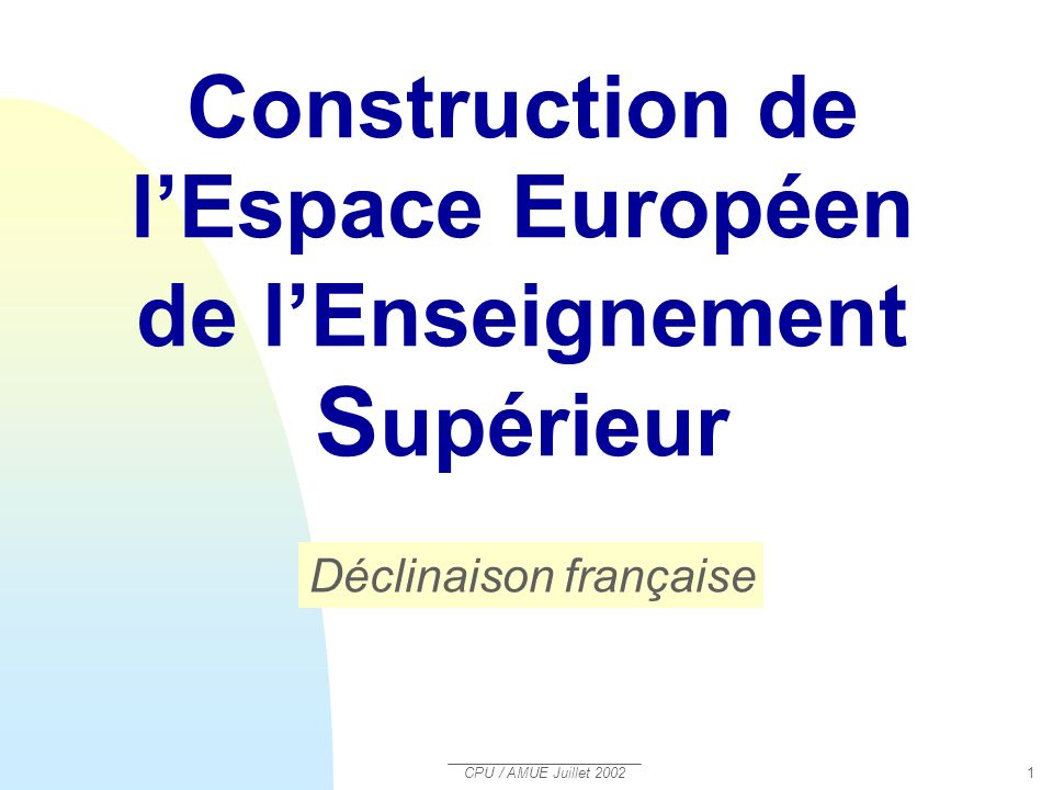 CPU / AMUE Juillet 2002 2 Aider les établissements à : sapproprier lensemble des textes relatifs à la construction de lespace européen de lenseignement supérieur (C3ES)lensemble des textes Construction de lEspace européen de lenseignement supérieur OBJECTIF DU DIAPORAMA