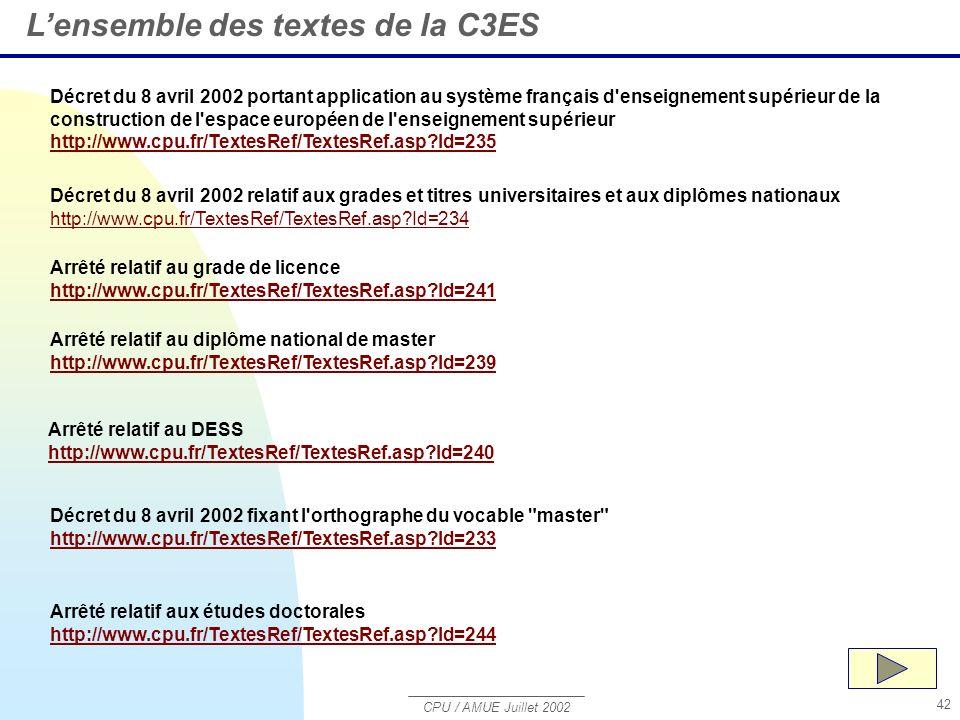 CPU / AMUE Juillet 2002 42 Décret du 8 avril 2002 portant application au système français d enseignement supérieur de la construction de l espace européen de l enseignement supérieur http://www.cpu.fr/TextesRef/TextesRef.asp?Id=235 http://www.cpu.fr/TextesRef/TextesRef.asp?Id=235 Lensemble des textes de la C3ES Décret du 8 avril 2002 relatif aux grades et titres universitaires et aux diplômes nationaux http://www.cpu.fr/TextesRef/TextesRef.asp?Id=234 http://www.cpu.fr/TextesRef/TextesRef.asp?Id=234 Arrêté relatif au grade de licence http://www.cpu.fr/TextesRef/TextesRef.asp?Id=241 Arrêté relatif au diplôme national de master http://www.cpu.fr/TextesRef/TextesRef.asp?Id=239 Arrêté relatif au DESS http://www.cpu.fr/TextesRef/TextesRef.asp?Id=240 Décret du 8 avril 2002 fixant l orthographe du vocable master http://www.cpu.fr/TextesRef/TextesRef.asp?Id=233 Arrêté relatif aux études doctorales http://www.cpu.fr/TextesRef/TextesRef.asp?Id=244