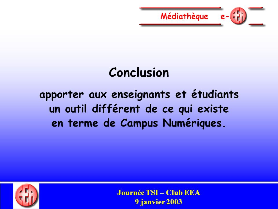 Commission Enseignement Congrès Club EEA Perpignan 29-31 mai 2002 Médiathèque e- Conclusion apporter aux enseignants et étudiants un outil différent de ce qui existe en terme de Campus Numériques.