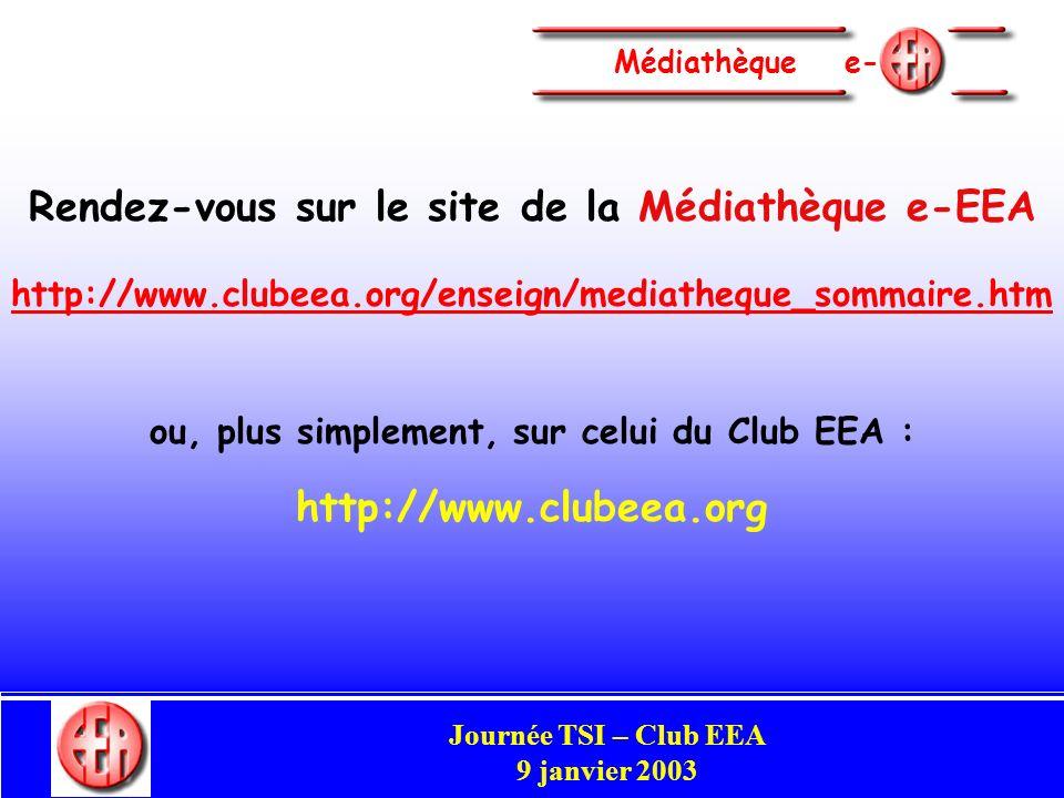 Commission Enseignement Congrès Club EEA Perpignan 29-31 mai 2002 Médiathèque e- Rendez-vous sur le site de la Médiathèque e EEA http://www.clubeea.org/enseign/mediatheque_sommaire.htm ou, plus simplement, sur celui du Club EEA : http://www.clubeea.org Journée TSI – Club EEA 9 janvier 2003